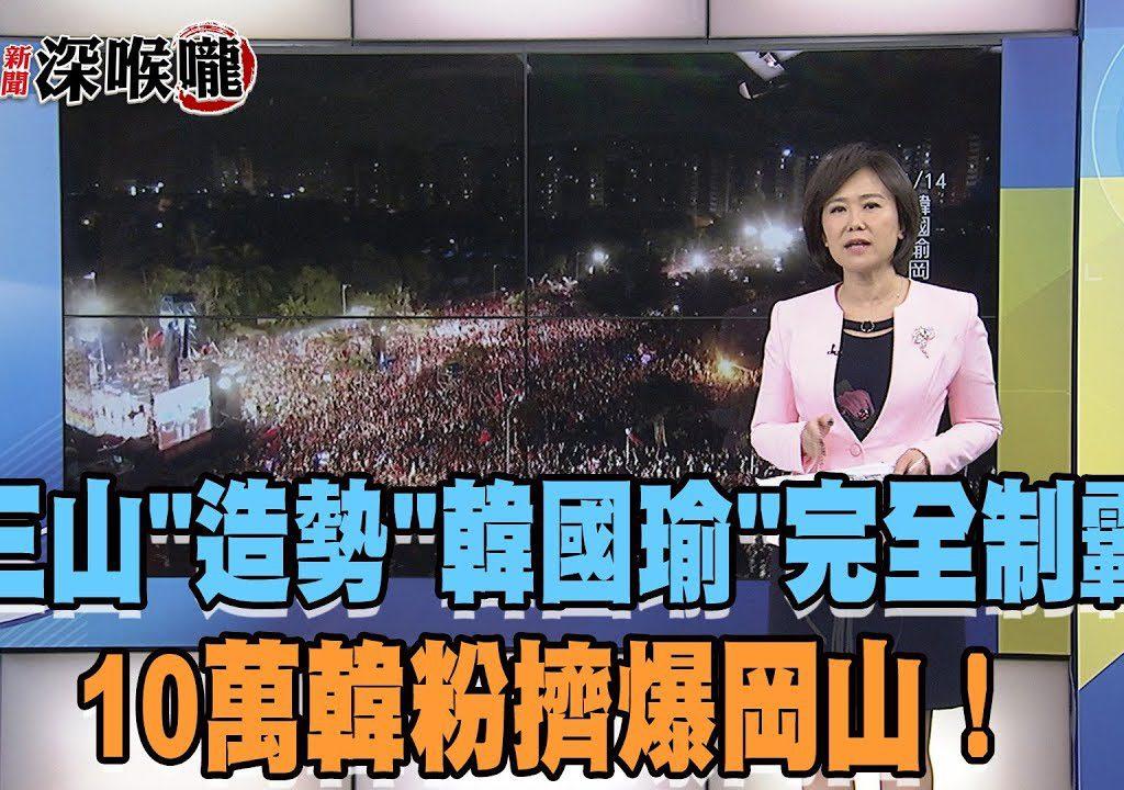 【新聞深喉嚨】三山造勢,10萬韓粉擠爆岡山!