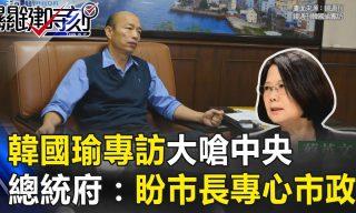 【關鍵時刻】韓國瑜槓上中央!總統府反擊:盼市長專心市政!