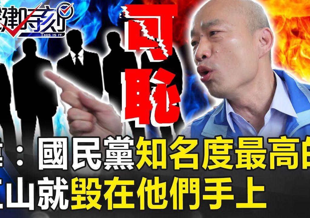 【關鍵時刻】韓國瑜:「國民黨最光鮮亮麗的江山毀在他們手上。」